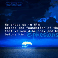 He chose us in Him before the foundation of the world that we would be holy and blameless before Him.